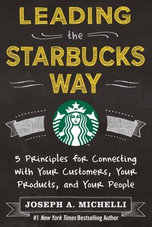 Leading the Starbucks Way: 5 Principles for Connecting with Your Customers, Your Products, and Your People Marketing, Customer Service